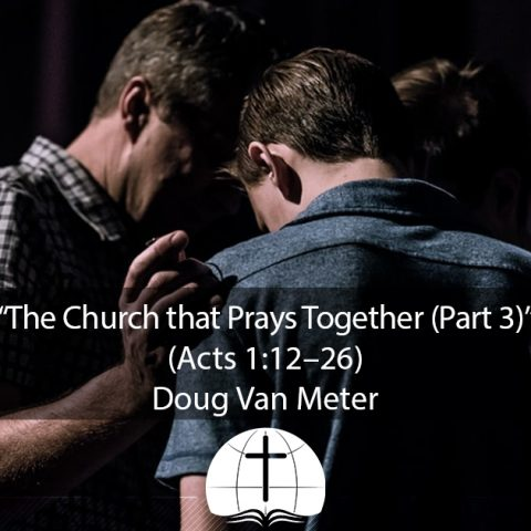 The Church that Prays Together (Part 3) (Acts 1:12–26)